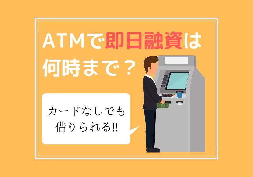 ATMで即日融資で借り入れ出来るのは何時まで?